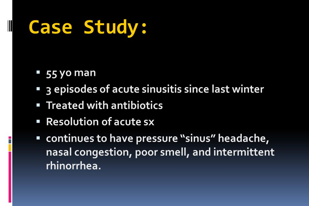 Case Study: 55 yo man 3 episodes of acute sinusitis since last winter
