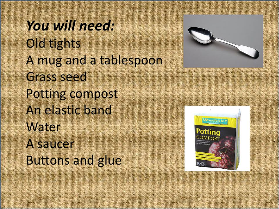 You will need: Old tights A mug and a tablespoon Grass seed