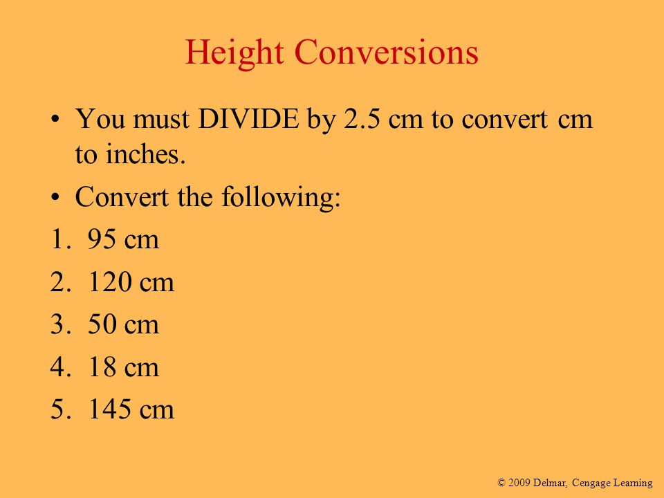 Height Conversions You must DIVIDE by 2.5 cm to convert cm to inches.