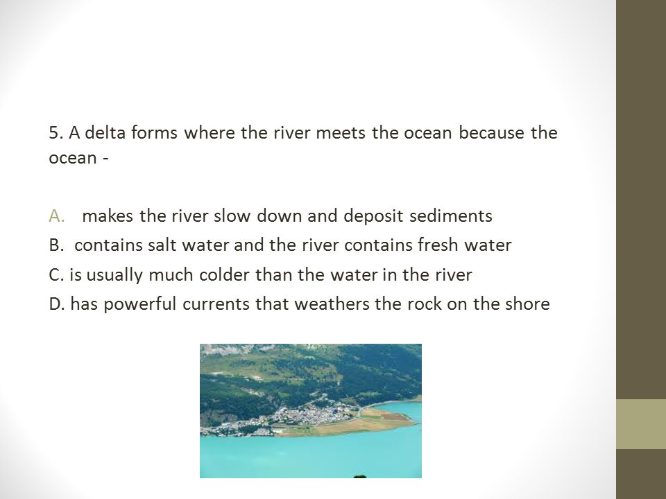 5. A delta forms where the river meets the ocean because the ocean -