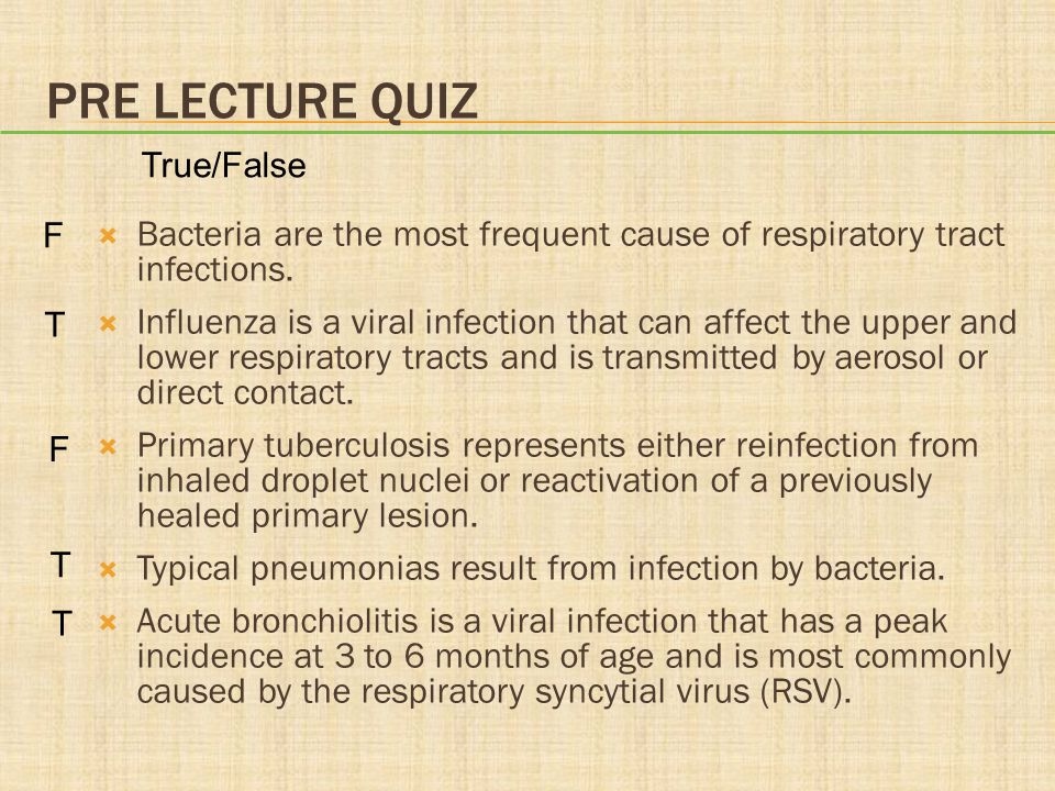 Pre lecture quiz True/False. F. Bacteria are the most frequent cause of respiratory tract infections.