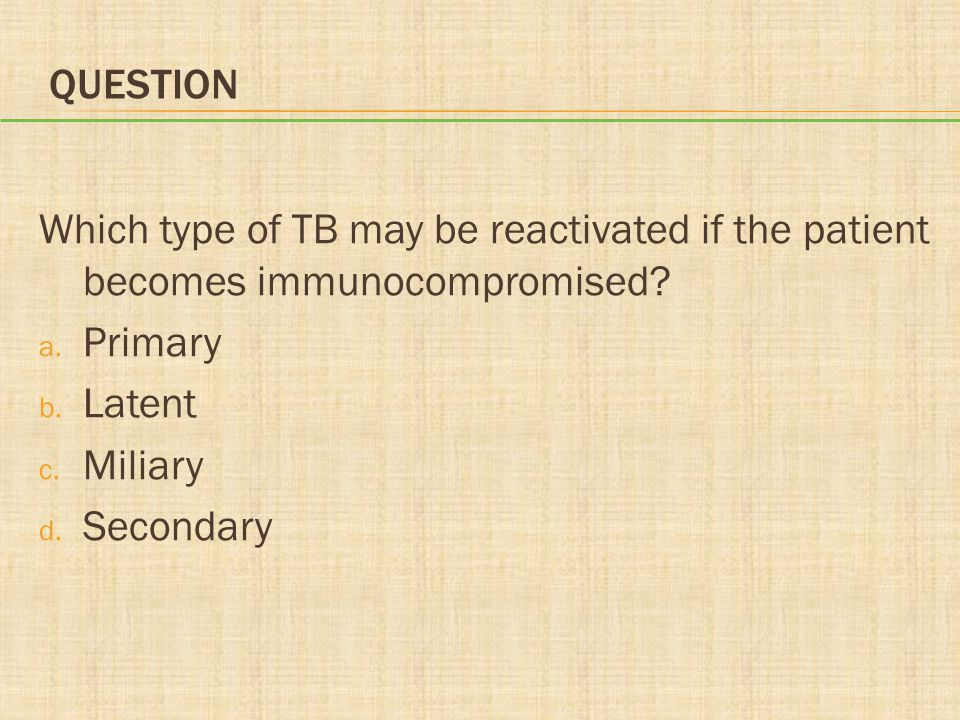 Question Which type of TB may be reactivated if the patient becomes immunocompromised Primary. Latent.