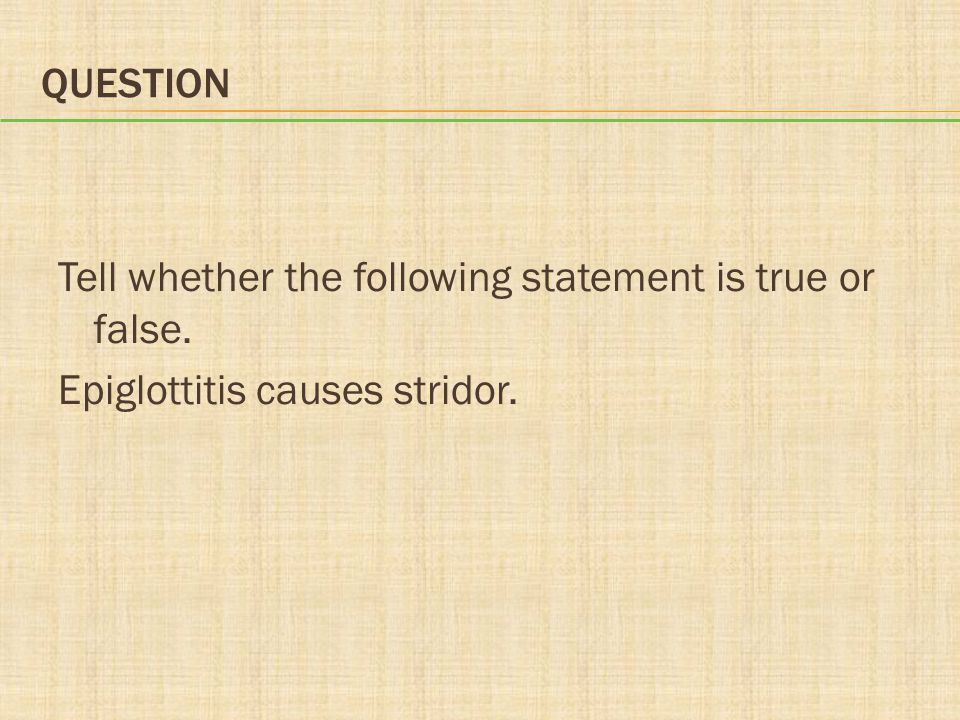 Question Tell whether the following statement is true or false. Epiglottitis causes stridor.