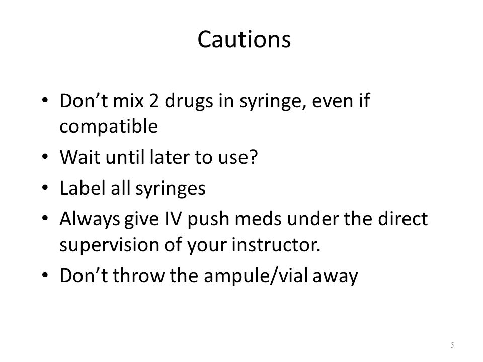 Cautions Don't mix 2 drugs in syringe, even if compatible