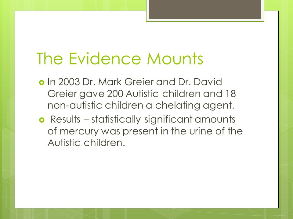 The Evidence Mounts In 2003 Dr. Mark Greier and Dr. David Greier gave 200 Autistic children and 18 non-autistic children a chelating agent.