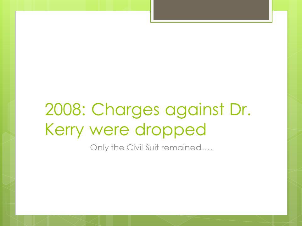 2008: Charges against Dr. Kerry were dropped