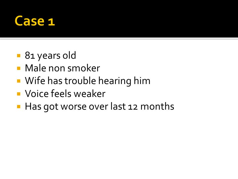Case 1 81 years old Male non smoker Wife has trouble hearing him