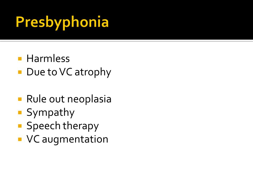 Presbyphonia Harmless Due to VC atrophy Rule out neoplasia Sympathy