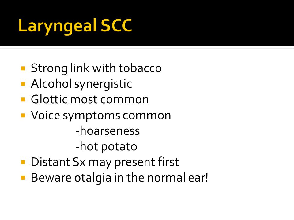 Laryngeal SCC Strong link with tobacco Alcohol synergistic
