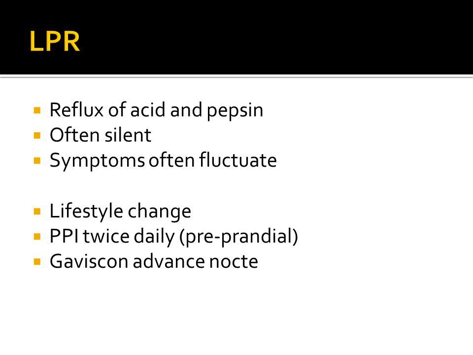 LPR Reflux of acid and pepsin Often silent Symptoms often fluctuate