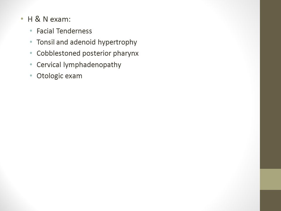 H & N exam: Facial Tenderness Tonsil and adenoid hypertrophy