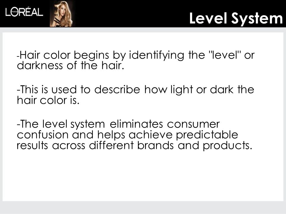 Level System -Hair color begins by identifying the level or darkness of the hair. -This is used to describe how light or dark the hair color is.