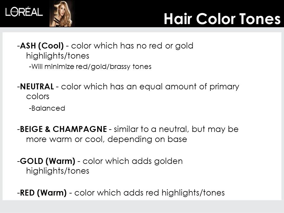 Hair Color Tones -ASH (Cool) - color which has no red or gold highlights/tones. -Will minimize red/gold/brassy tones.