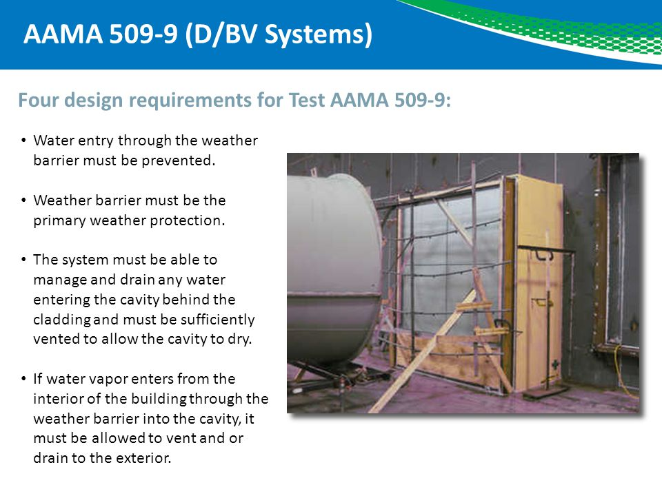 AAMA 509-9 (D/BV Systems) Four design requirements for Test AAMA 509-9: Water entry through the weather barrier must be prevented.