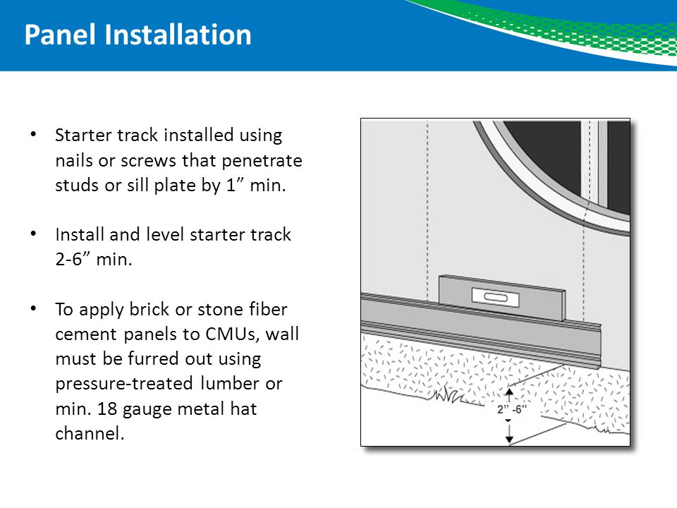 Panel Installation Starter track installed using nails or screws that penetrate studs or sill plate by 1 min.