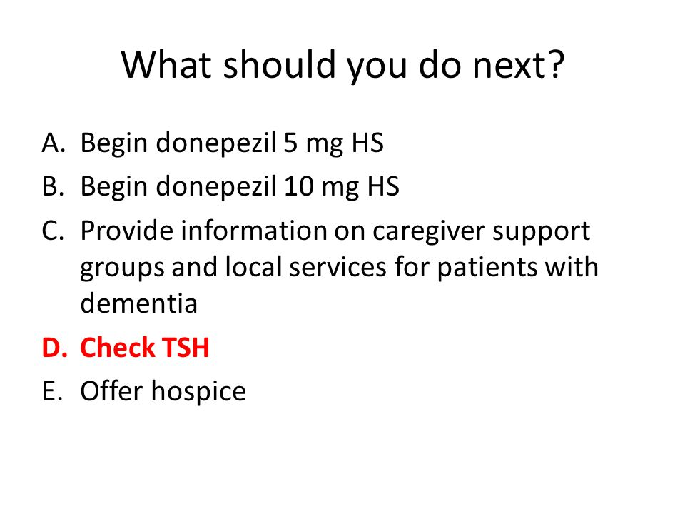 What should you do next Begin donepezil 5 mg HS