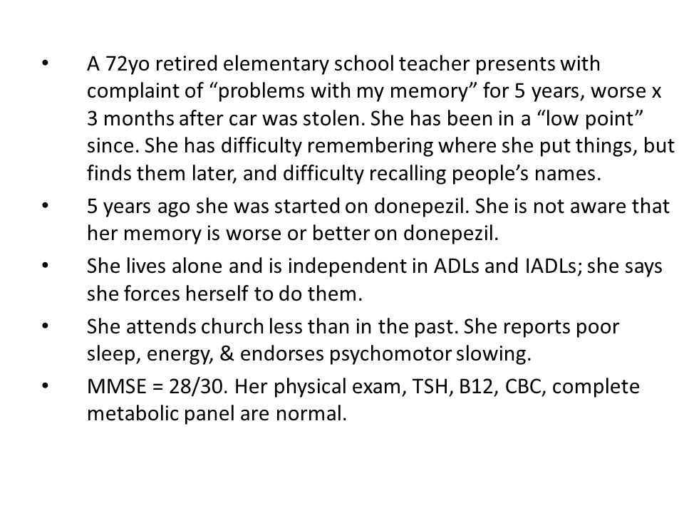 A 72yo retired elementary school teacher presents with complaint of problems with my memory for 5 years, worse x 3 months after car was stolen. She has been in a low point since. She has difficulty remembering where she put things, but finds them later, and difficulty recalling people's names.