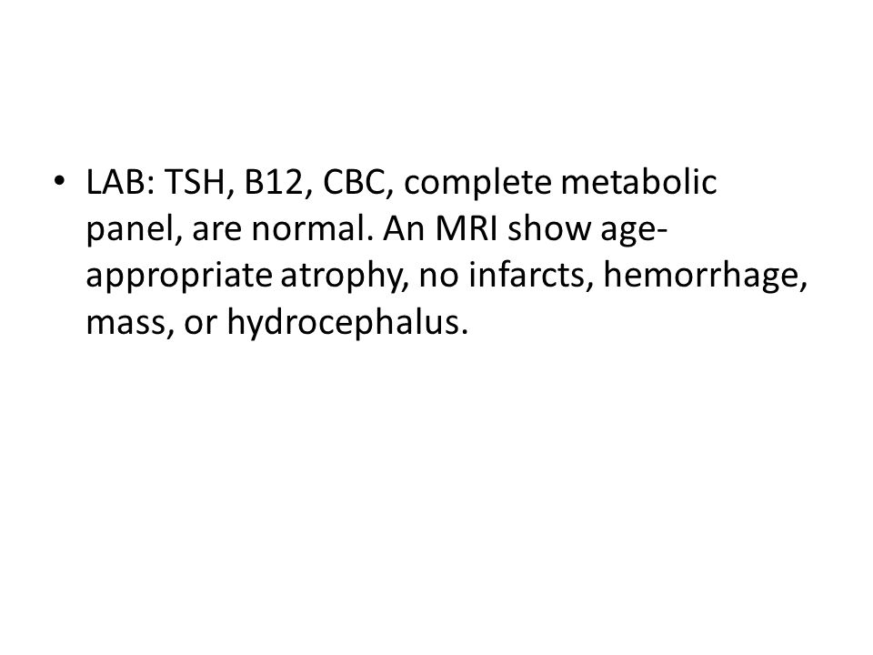 LAB: TSH, B12, CBC, complete metabolic panel, are normal