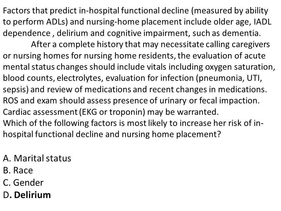 Factors that predict in-hospital functional decline (measured by ability to perform ADLs) and nursing-home placement include older age, IADL dependence , delirium and cognitive impairment, such as dementia.