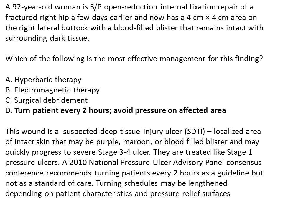 A 92-year-old woman is S/P open-reduction internal fixation repair of a fractured right hip a few days earlier and now has a 4 cm × 4 cm area on the right lateral buttock with a blood-filled blister that remains intact with surrounding dark tissue.