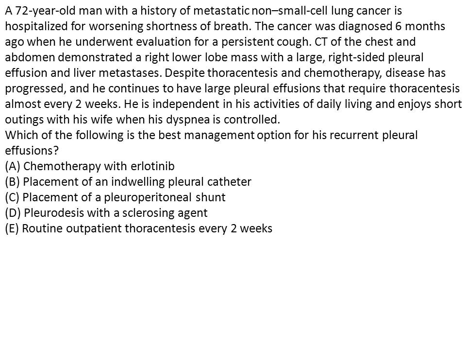 A 72-year-old man with a history of metastatic non–small-cell lung cancer is hospitalized for worsening shortness of breath.