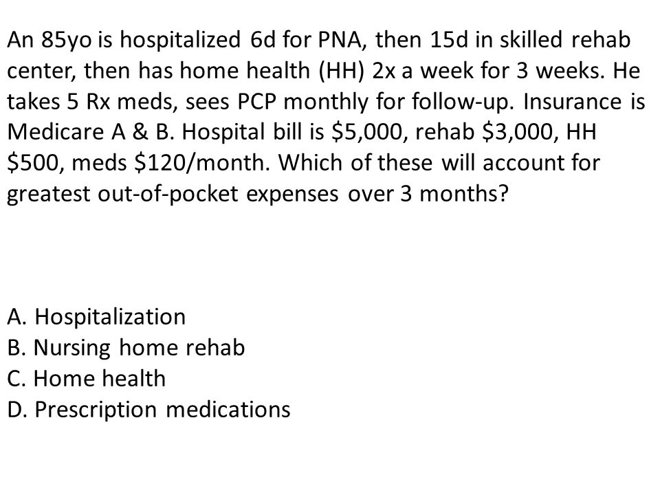 An 85yo is hospitalized 6d for PNA, then 15d in skilled rehab center, then has home health (HH) 2x a week for 3 weeks.