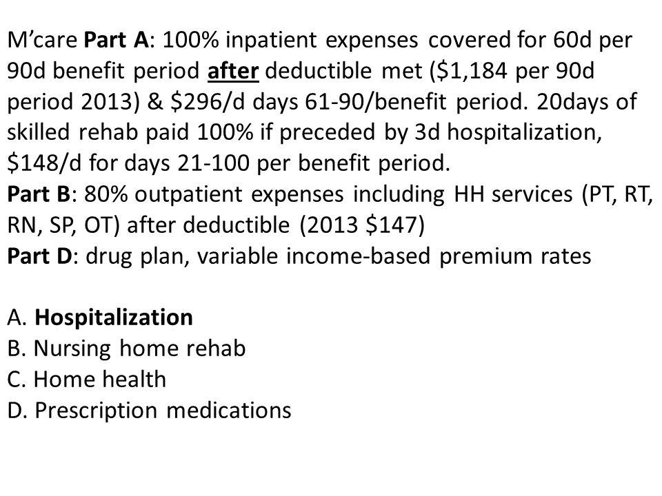 M'care Part A: 100% inpatient expenses covered for 60d per 90d benefit period after deductible met ($1,184 per 90d period 2013) & $296/d days 61-90/benefit period.