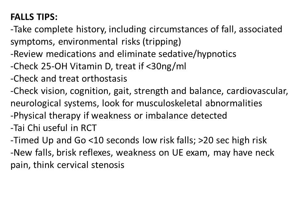 FALLS TIPS: -Take complete history, including circumstances of fall, associated symptoms, environmental risks (tripping) -Review medications and eliminate sedative/hypnotics -Check 25-OH Vitamin D, treat if <30ng/ml -Check and treat orthostasis -Check vision, cognition, gait, strength and balance, cardiovascular, neurological systems, look for musculoskeletal abnormalities -Physical therapy if weakness or imbalance detected -Tai Chi useful in RCT -Timed Up and Go <10 seconds low risk falls; >20 sec high risk -New falls, brisk reflexes, weakness on UE exam, may have neck pain, think cervical stenosis