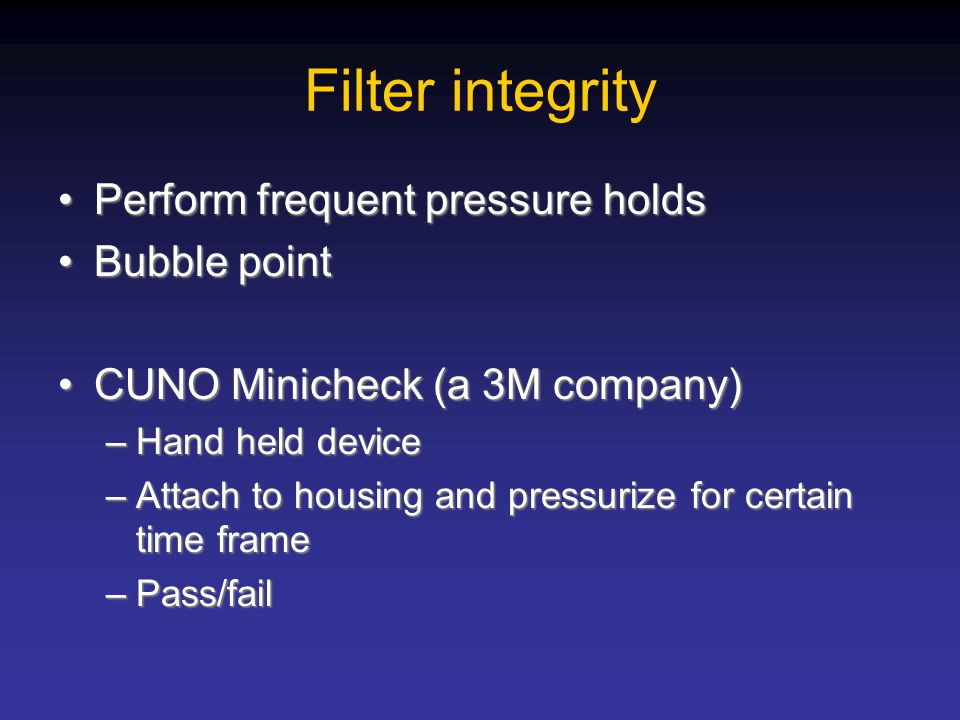 Filter integrity Perform frequent pressure holds Bubble point
