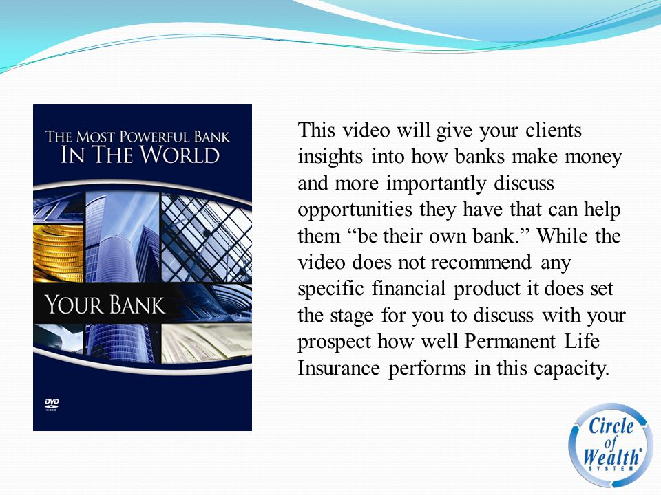 This video will give your clients insights into how banks make money and more importantly discuss opportunities they have that can help them be their own bank. While the video does not recommend any specific financial product it does set the stage for you to discuss with your prospect how well Permanent Life Insurance performs in this capacity.