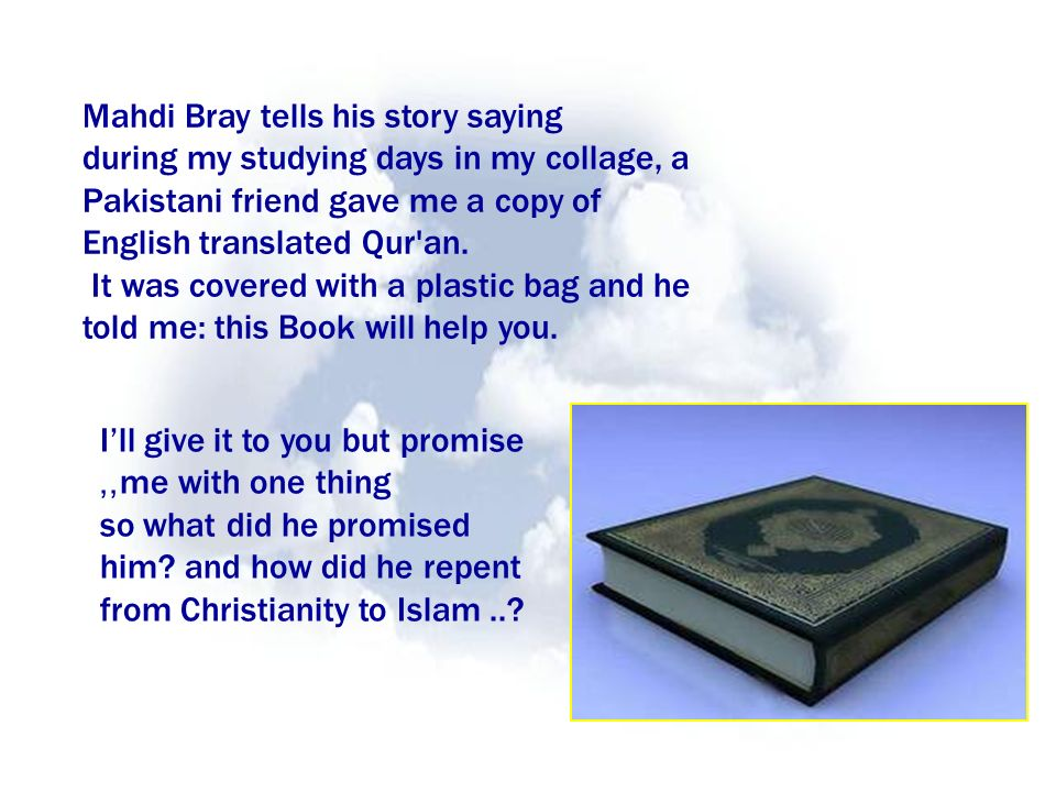 Mahdi Bray tells his story saying during my studying days in my collage, a Pakistani friend gave me a copy of English translated Qur an.
