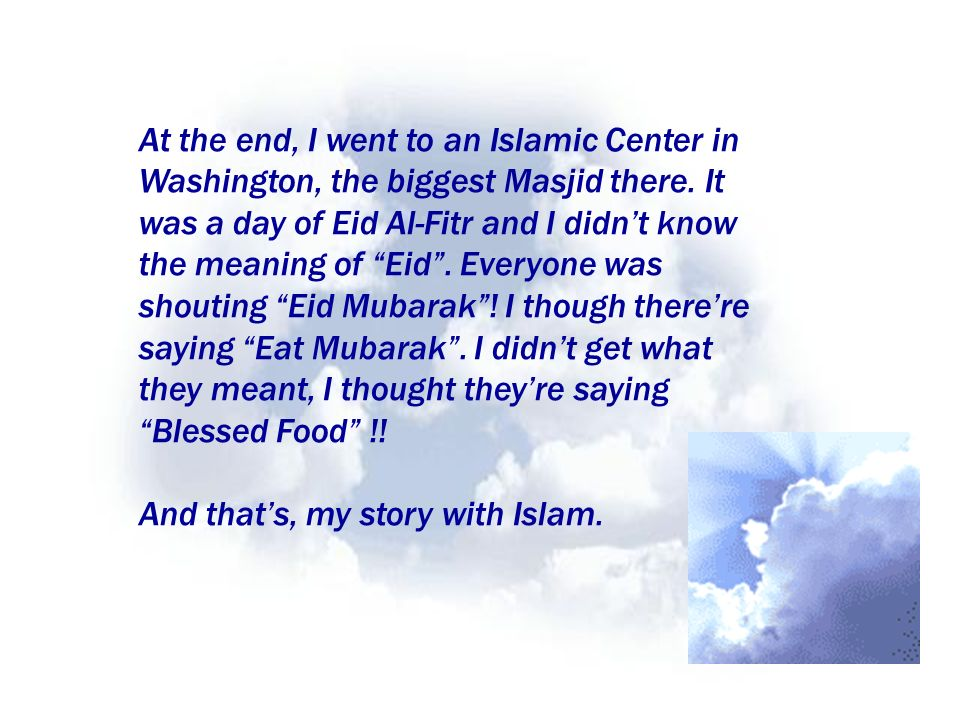At the end, I went to an Islamic Center in Washington, the biggest Masjid there. It was a day of Eid Al-Fitr and I didn't know the meaning of Eid . Everyone was shouting Eid Mubarak ! I though there're saying Eat Mubarak . I didn't get what they meant, I thought they're saying Blessed Food !!