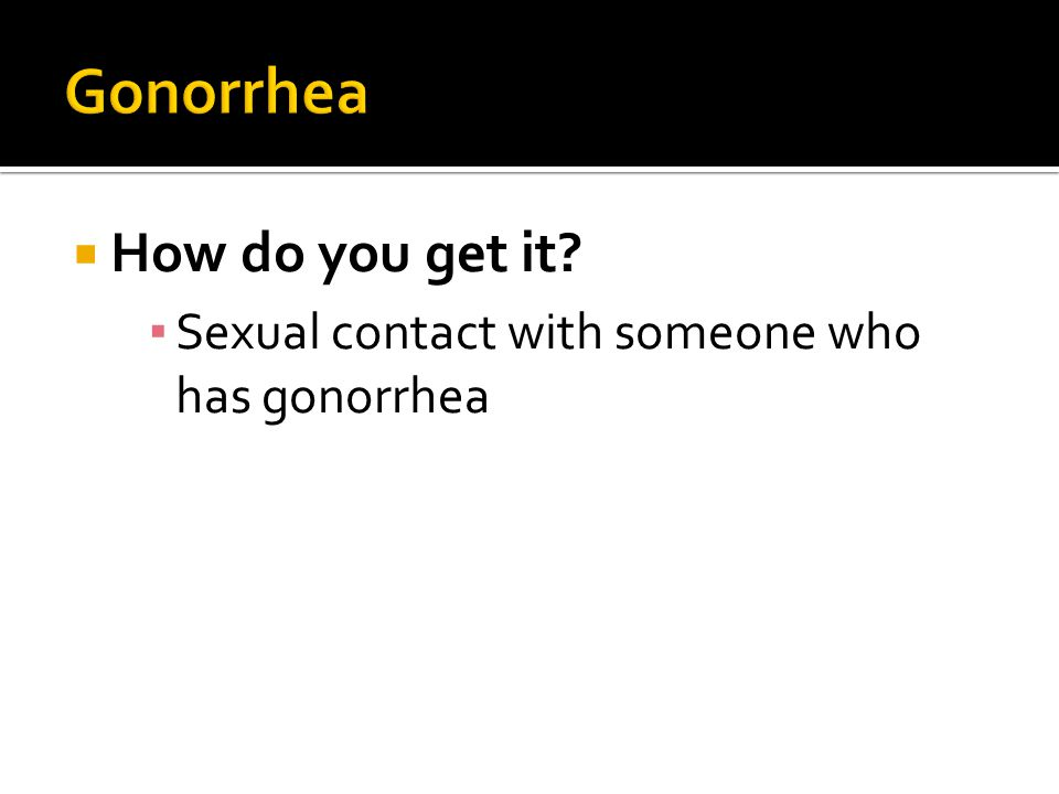 Gonorrhea How do you get it