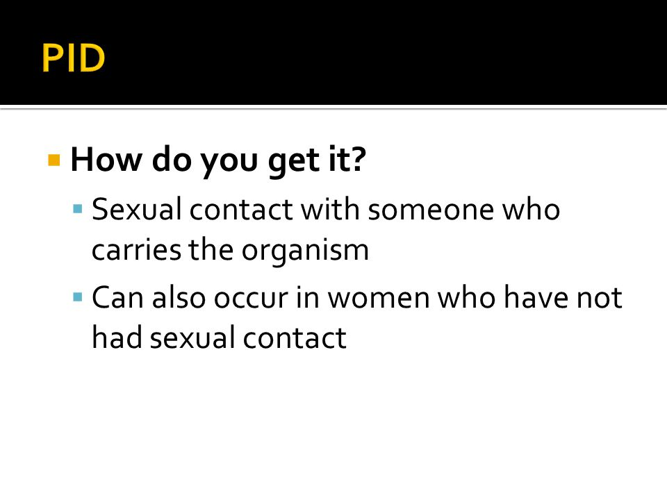 PID How do you get it. Sexual contact with someone who carries the organism.