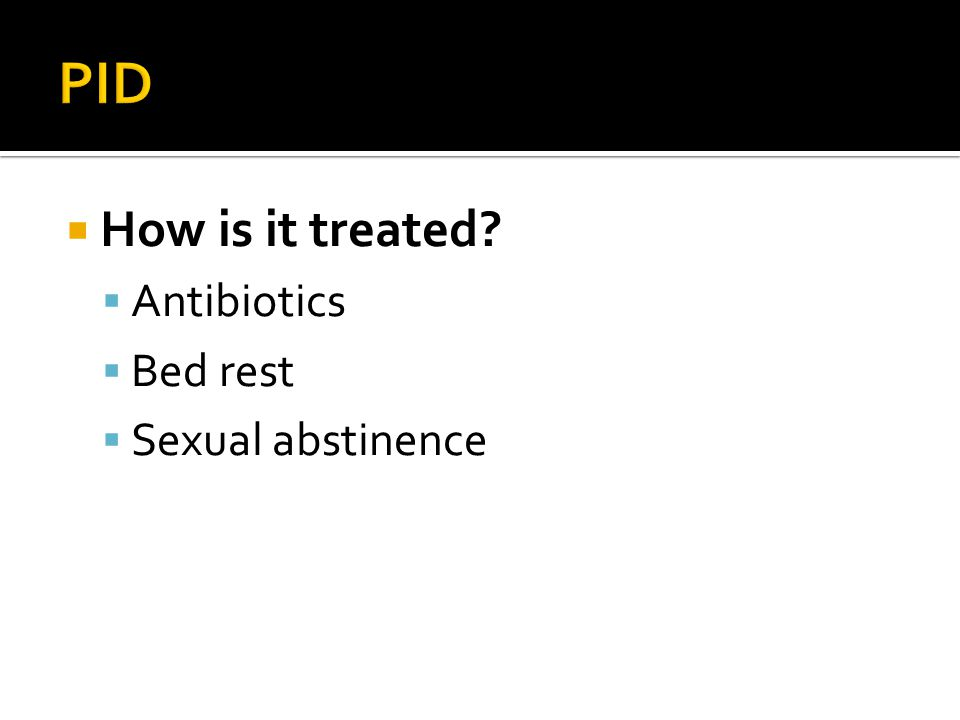 PID How is it treated Antibiotics Bed rest Sexual abstinence