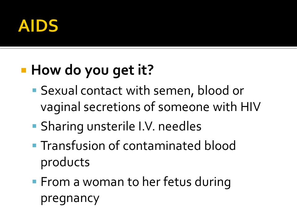 AIDS How do you get it Sexual contact with semen, blood or vaginal secretions of someone with HIV.