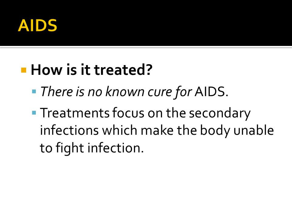 AIDS How is it treated There is no known cure for AIDS.