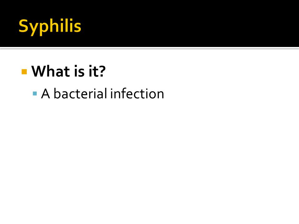 Syphilis What is it A bacterial infection
