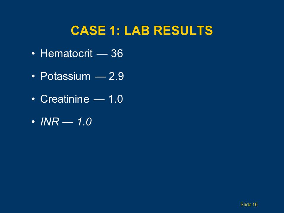 CASE 1: LAB RESULTS Hematocrit — 36 Potassium — 2.9 Creatinine — 1.0