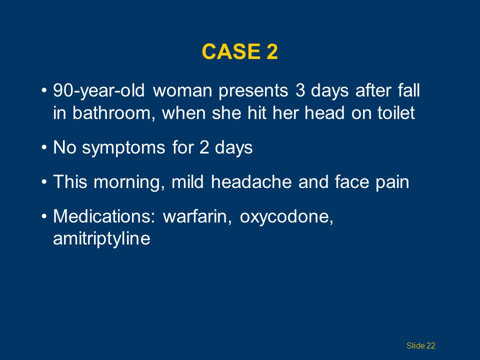 CASE 2 90-year-old woman presents 3 days after fall in bathroom, when she hit her head on toilet. No symptoms for 2 days.