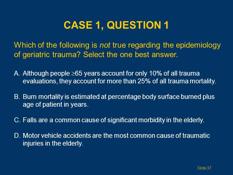Case 1, Question 1 Which of the following is not true regarding the epidemiology of geriatric trauma Select the one best answer.