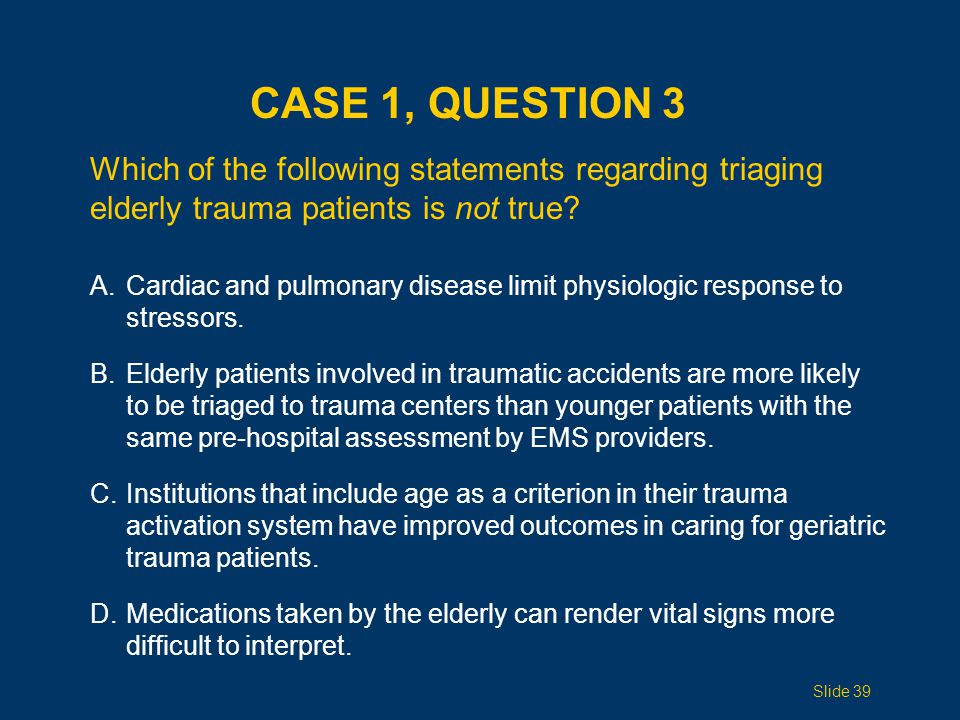 Case 1, Question 3 Which of the following statements regarding triaging elderly trauma patients is not true