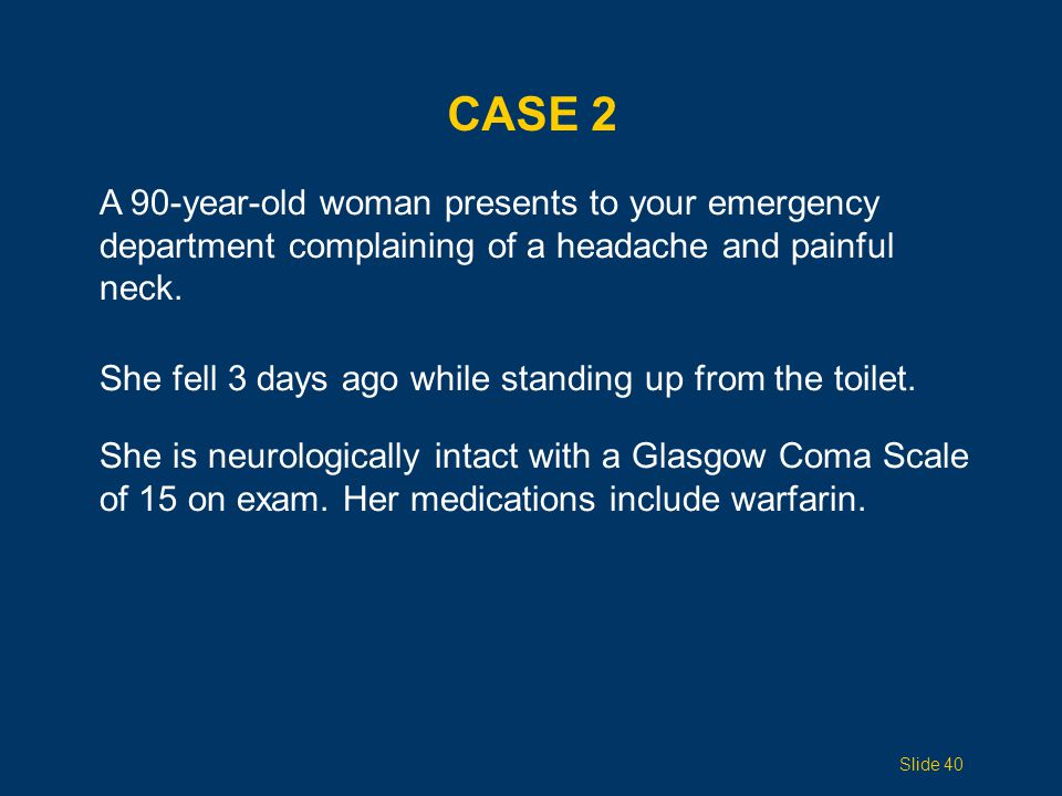 Case 2 A 90-year-old woman presents to your emergency department complaining of a headache and painful neck.