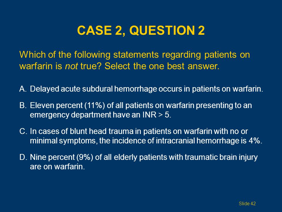 Case 2, Question 2 Which of the following statements regarding patients on warfarin is not true Select the one best answer.