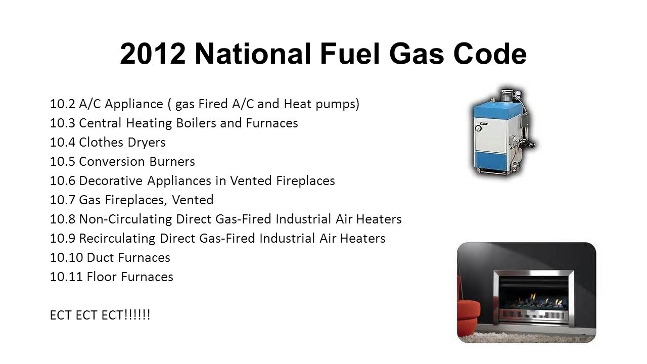 2012 National Fuel Gas Code 10.2 A/C Appliance ( gas Fired A/C and Heat pumps) 10.3 Central Heating Boilers and Furnaces.