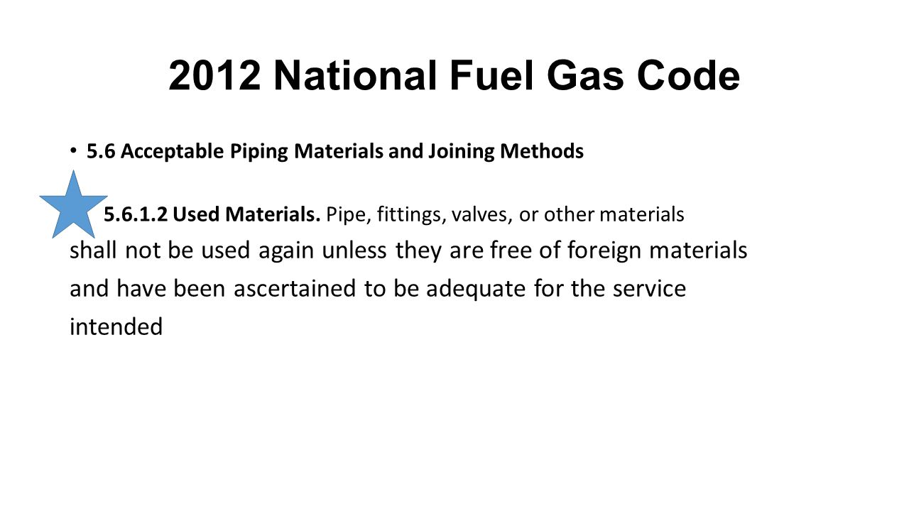 2012 National Fuel Gas Code 5.6 Acceptable Piping Materials and Joining Methods. 5.6.1.2 Used Materials. Pipe, fittings, valves, or other materials.