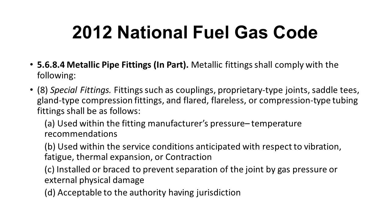 2012 National Fuel Gas Code 5.6.8.4 Metallic Pipe Fittings (In Part). Metallic fittings shall comply with the following: