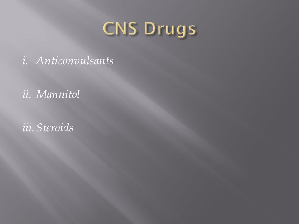 CNS Drugs i. Anticonvulsants ii. Mannitol iii. Steroids