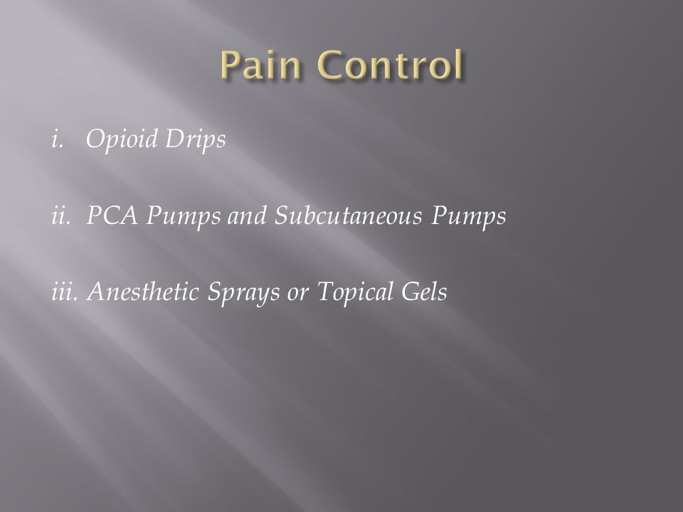 Pain Control i. Opioid Drips ii. PCA Pumps and Subcutaneous Pumps