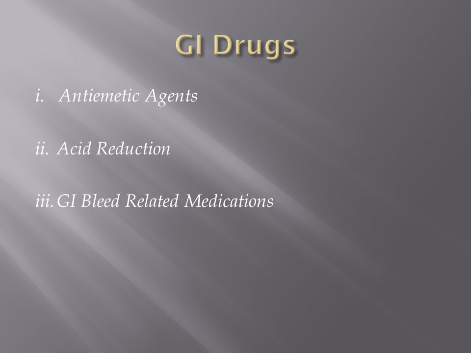 GI Drugs i. Antiemetic Agents ii. Acid Reduction